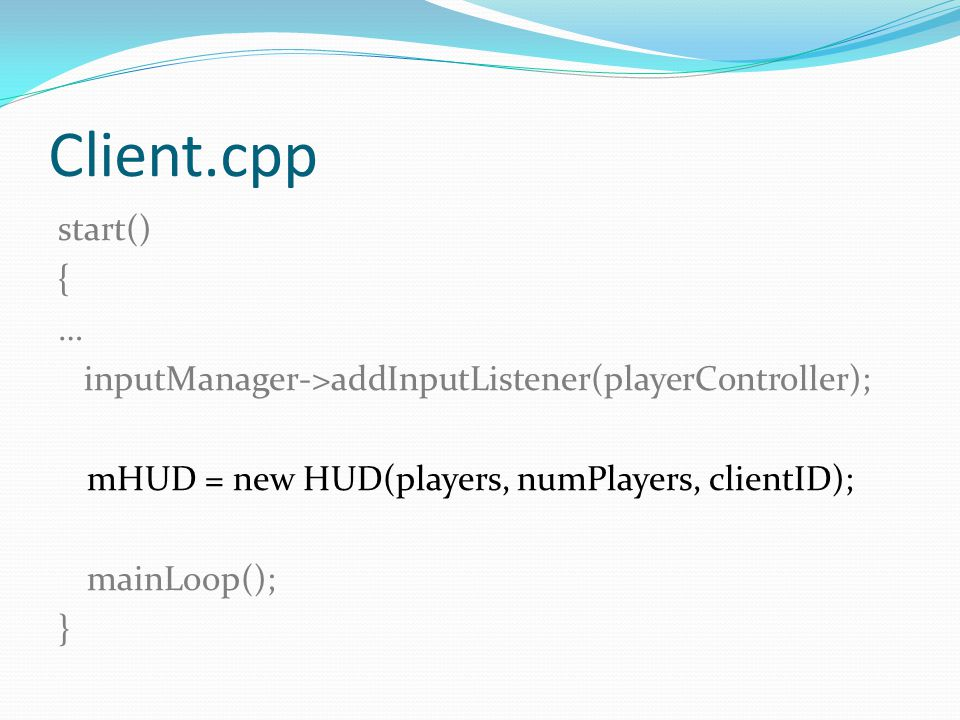 Client.cpp start() { … inputManager->addInputListener(playerController); mHUD = new HUD(players, numPlayers, clientID); mainLoop(); }