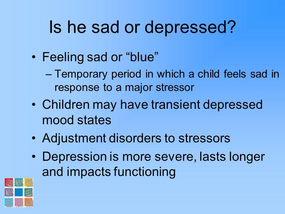 Is he sad or depressed Feeling sad or blue
