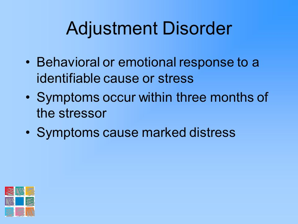 Adjustment Disorder Behavioral or emotional response to a identifiable cause or stress. Symptoms occur within three months of the stressor.