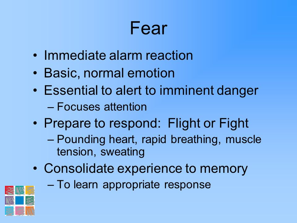Fear Immediate alarm reaction Basic, normal emotion