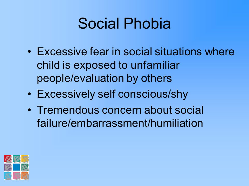Social Phobia Excessive fear in social situations where child is exposed to unfamiliar people/evaluation by others.