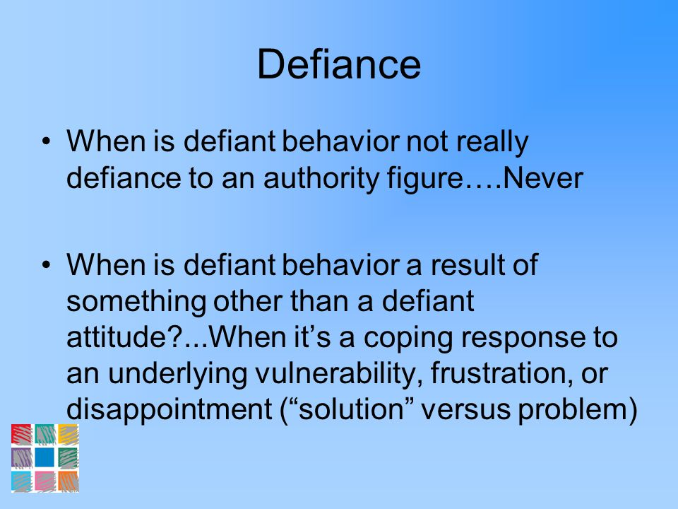 Defiance When is defiant behavior not really defiance to an authority figure….Never.