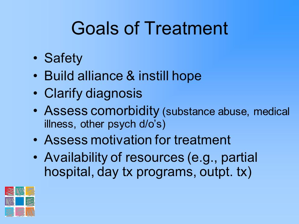 Goals of Treatment Safety Build alliance & instill hope