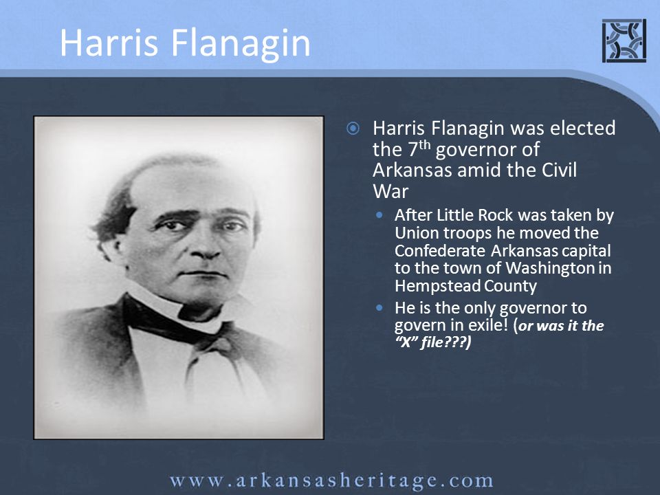 Harris Flanagin Harris Flanagin was elected the 7th governor of Arkansas amid the Civil War.