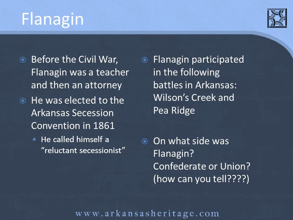 Flanagin Before the Civil War, Flanagin was a teacher and then an attorney. He was elected to the Arkansas Secession Convention in 1861.