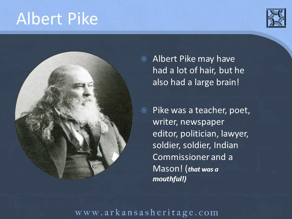 Albert Pike Albert Pike may have had a lot of hair, but he also had a large brain!