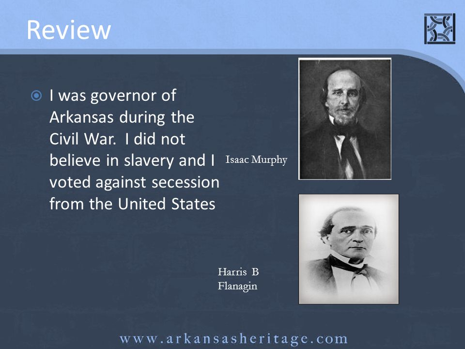 Review I was governor of Arkansas during the Civil War. I did not believe in slavery and I voted against secession from the United States.