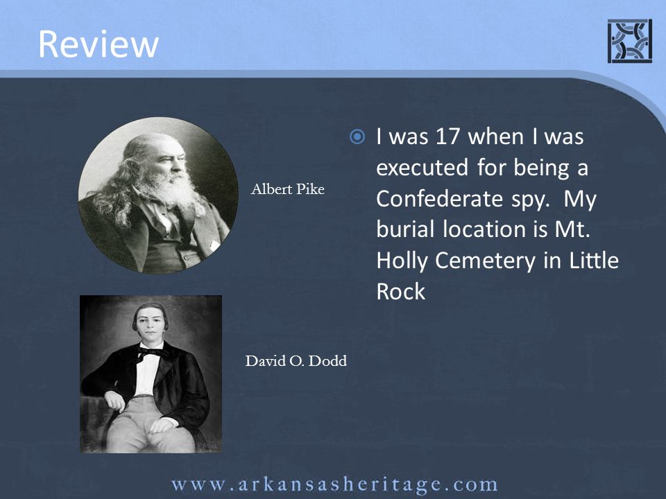 Review I was 17 when I was executed for being a Confederate spy. My burial location is Mt. Holly Cemetery in Little Rock.