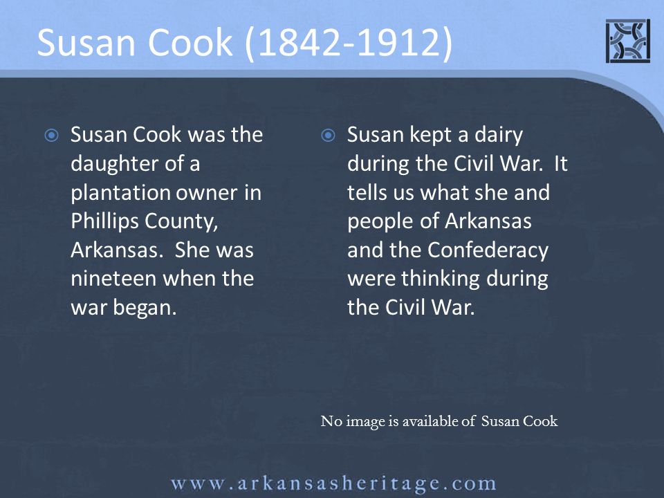 Susan Cook (1842-1912) Susan Cook was the daughter of a plantation owner in Phillips County, Arkansas. She was nineteen when the war began.
