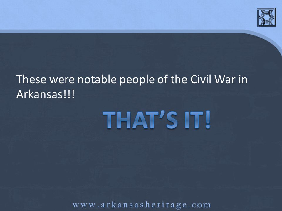 These were notable people of the Civil War in Arkansas!!!