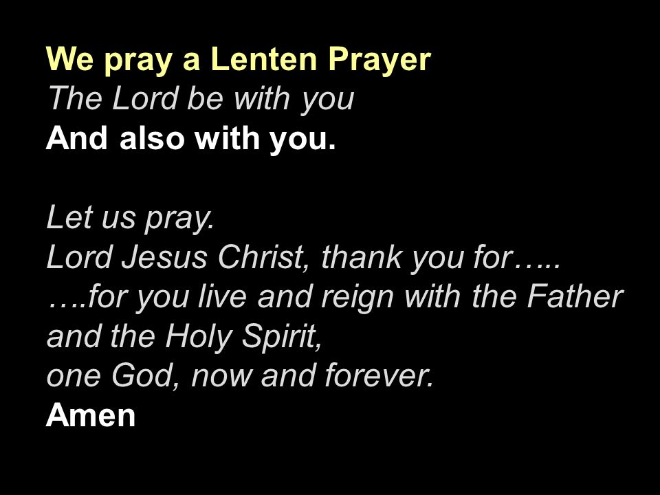 We pray a Lenten Prayer The Lord be with you. And also with you. Let us pray. Lord Jesus Christ, thank you for…..