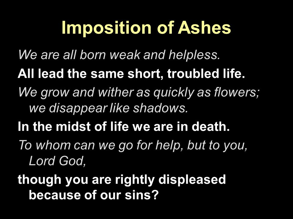 Imposition of Ashes We are all born weak and helpless.