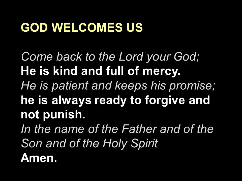 GOD WELCOMES US Come back to the Lord your God; He is kind and full of mercy. He is patient and keeps his promise;