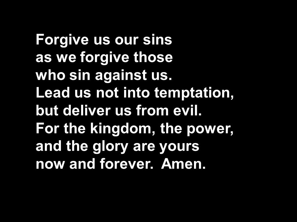 Forgive us our sins as we forgive those. who sin against us. Lead us not into temptation, but deliver us from evil. For the kingdom, the power,