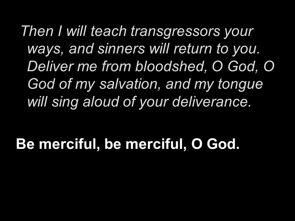 Then I will teach transgressors your ways, and sinners will return to you. Deliver me from bloodshed, O God, O God of my salvation, and my tongue will sing aloud of your deliverance.