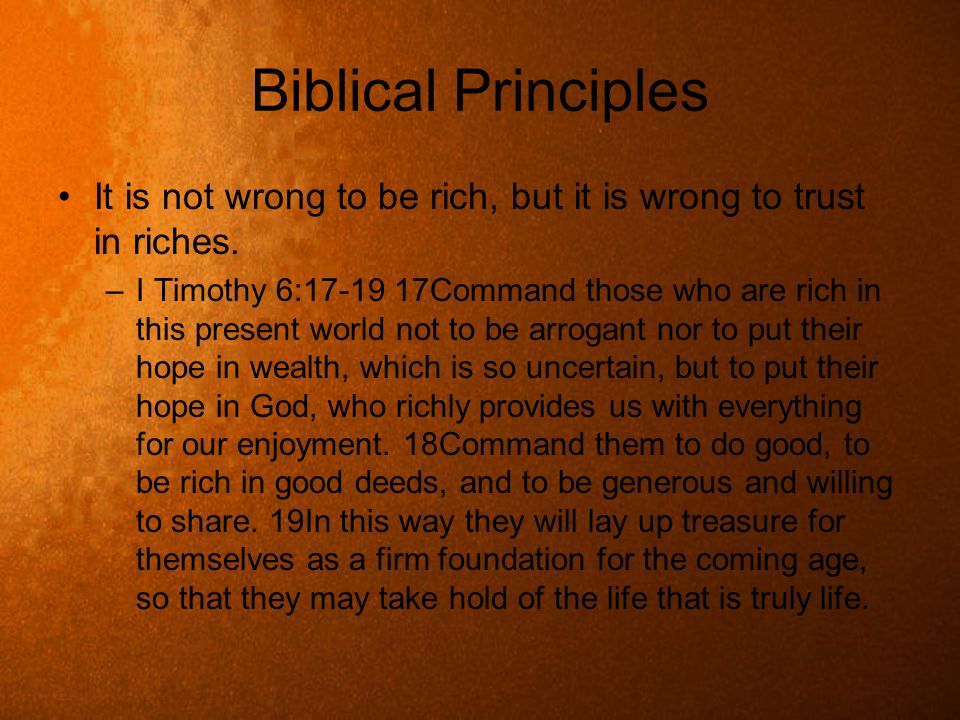 Biblical Principles It is not wrong to be rich, but it is wrong to trust in riches.