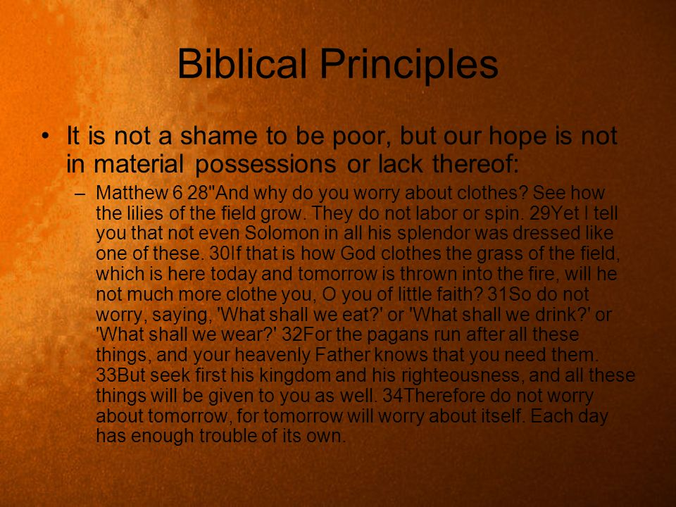 Biblical PrinciplesIt is not a shame to be poor, but our hope is not in material possessions or lack thereof:
