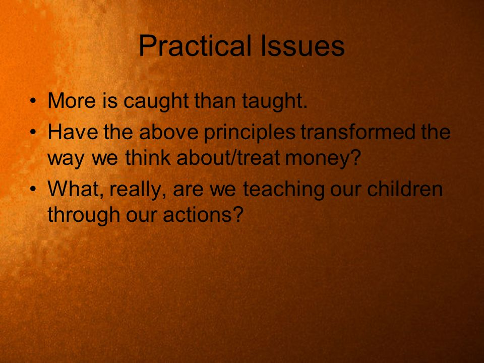 Practical Issues More is caught than taught.