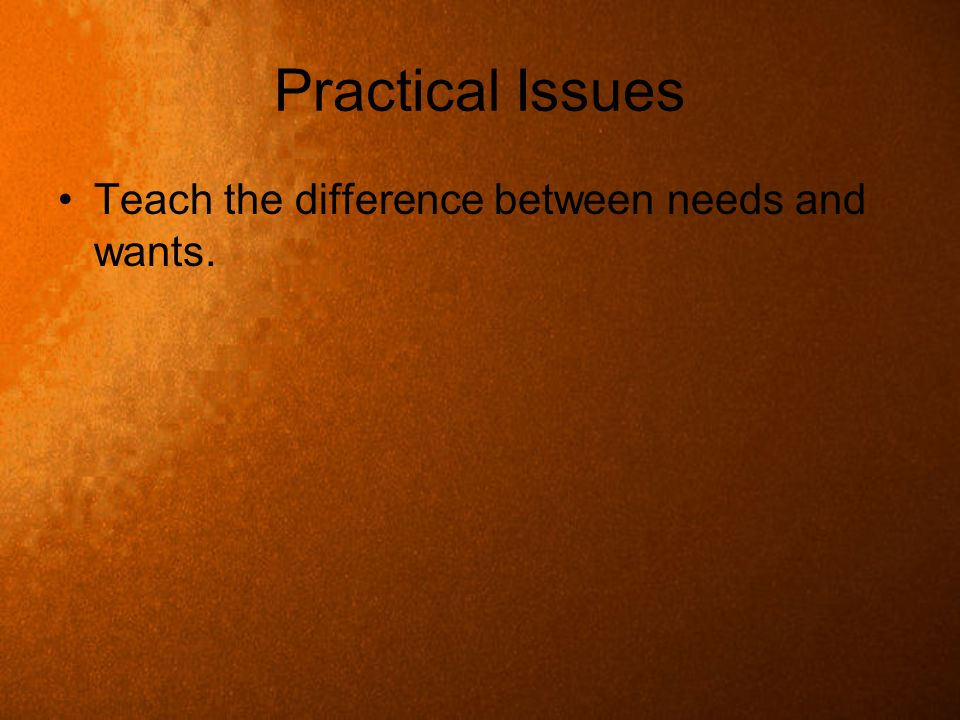 Practical Issues Teach the difference between needs and wants.