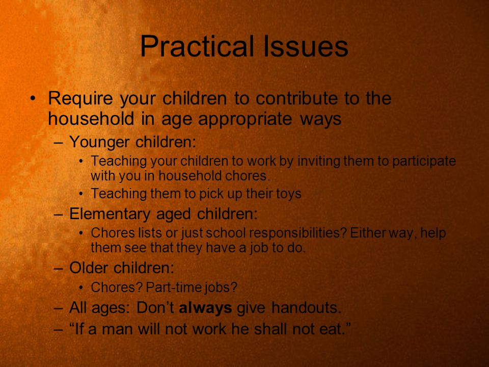 Practical Issues Require your children to contribute to the household in age appropriate ways. Younger children:
