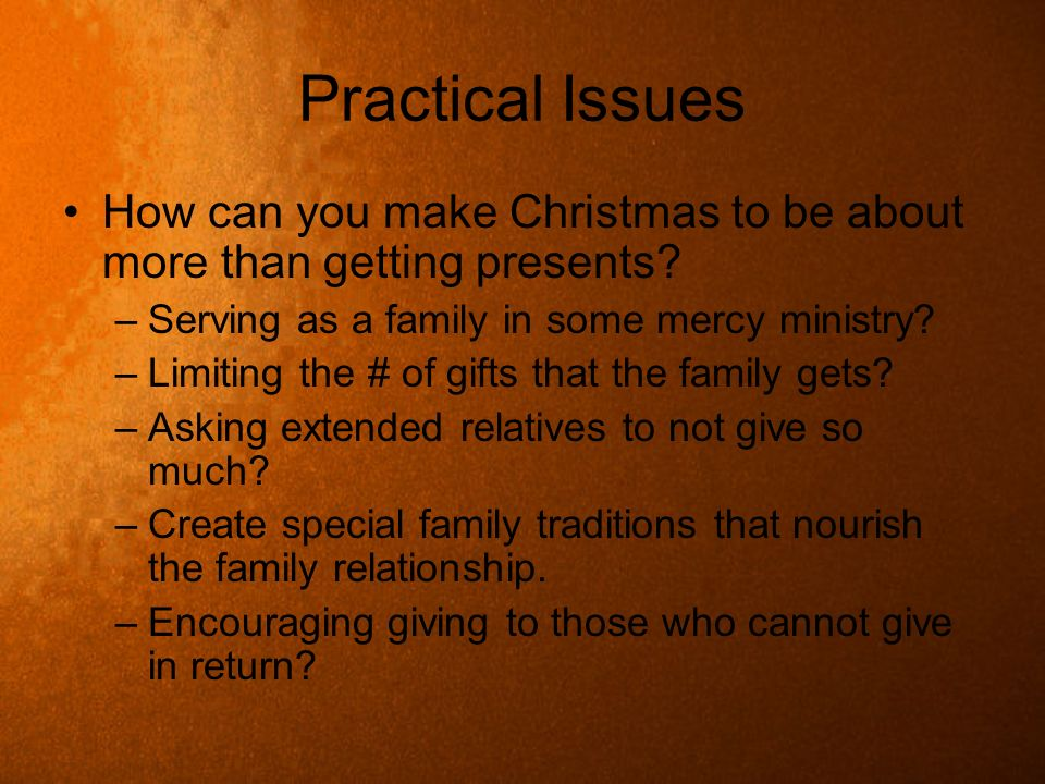 Practical Issues How can you make Christmas to be about more than getting presents Serving as a family in some mercy ministry