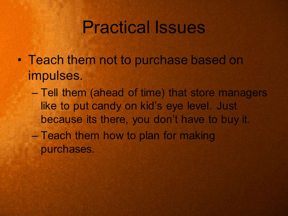 Practical Issues Teach them not to purchase based on impulses.