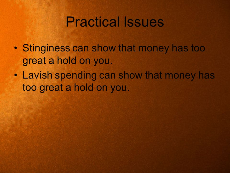 Practical Issues Stinginess can show that money has too great a hold on you.