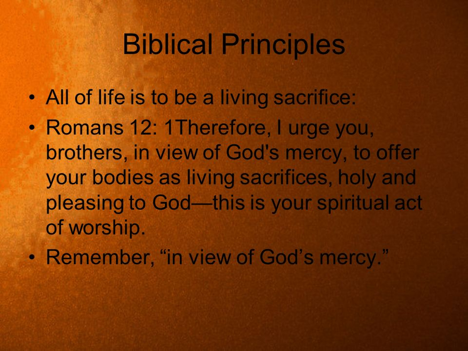 Biblical Principles All of life is to be a living sacrifice: