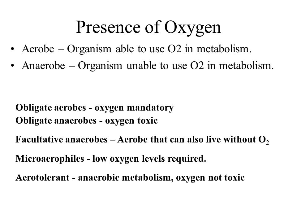 Presence of Oxygen Aerobe – Organism able to use O2 in metabolism.