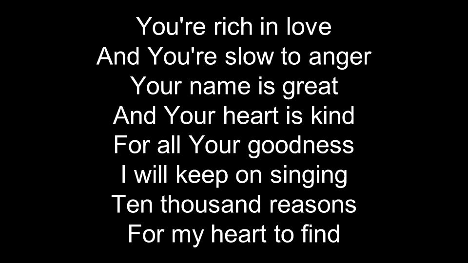 You re rich in love And You re slow to anger. Your name is great. And Your heart is kind. For all Your goodness.