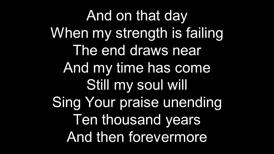 When my strength is failing The end draws near And my time has come
