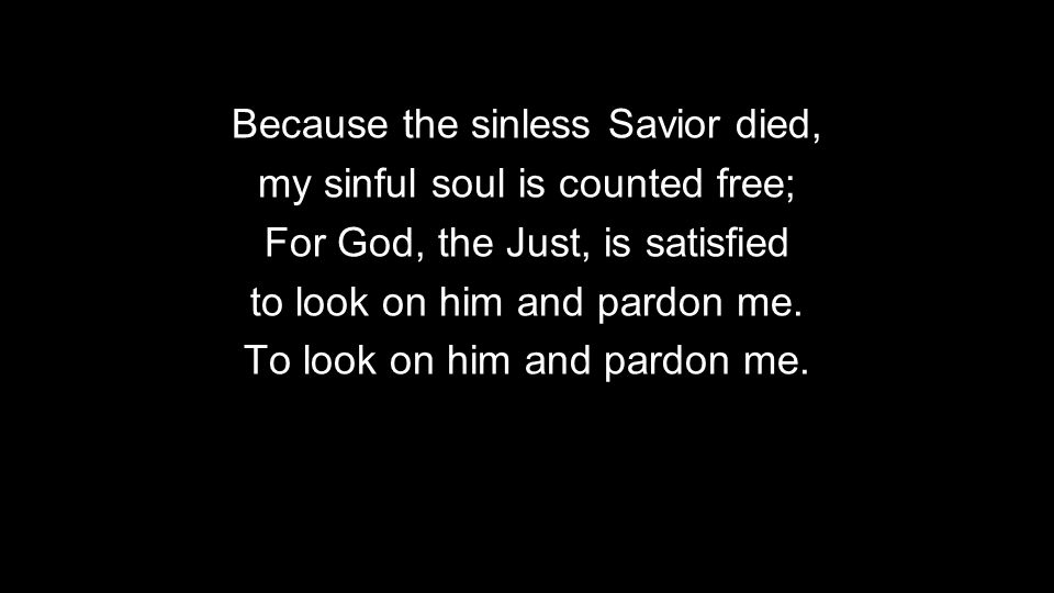 Because the sinless Savior died, my sinful soul is counted free;