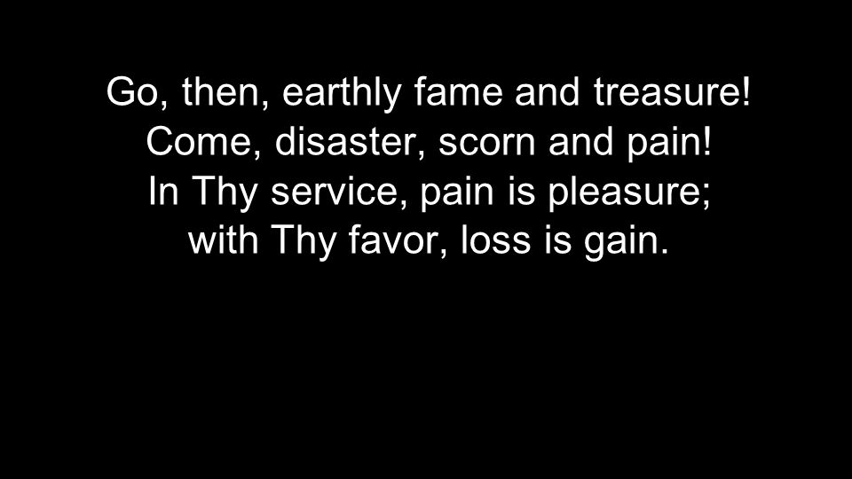 Go, then, earthly fame and treasure! Come, disaster, scorn and pain!