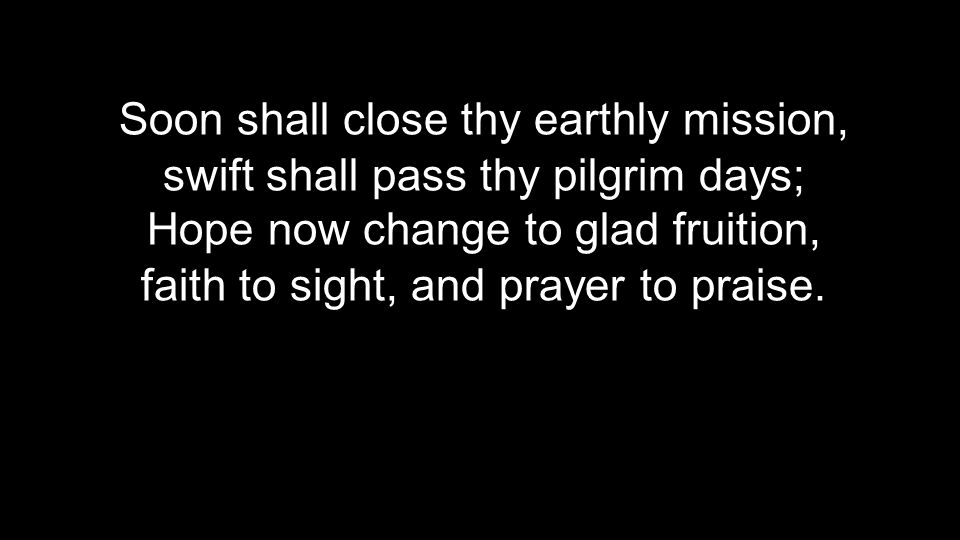 Soon shall close thy earthly mission,