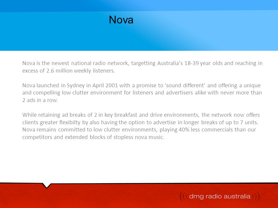Nova Nova is the newest national radio network, targetting Australia s 18-39 year olds and reaching in excess of 2.6 million weekly listeners.