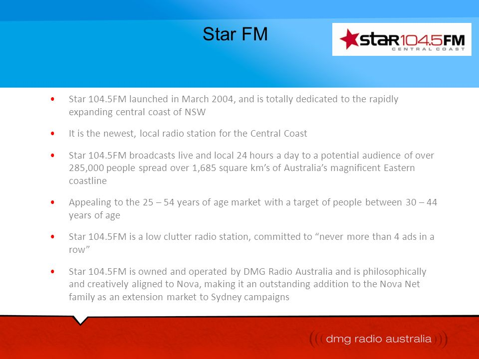 Star FM Star 104.5FM launched in March 2004, and is totally dedicated to the rapidly expanding central coast of NSW.