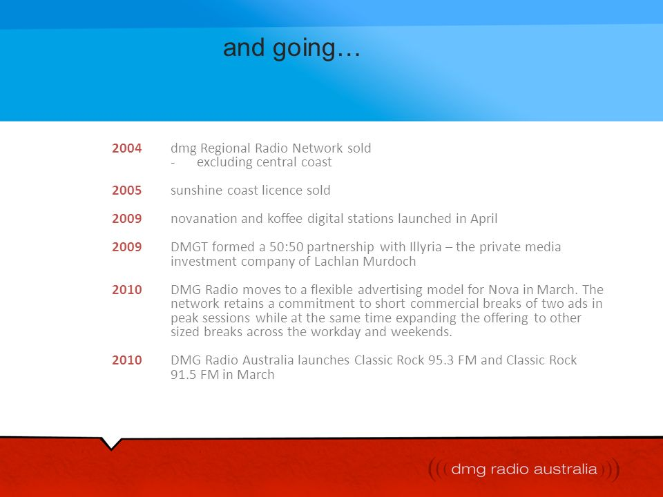 and going… 2004 dmg Regional Radio Network sold - excluding central coast. 2005 sunshine coast licence sold.