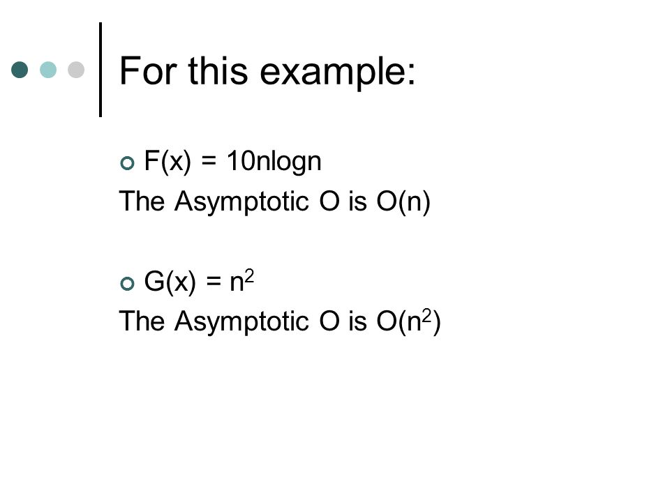 For this example: F(x) = 10nlogn The Asymptotic O is O(n) G(x) = n2