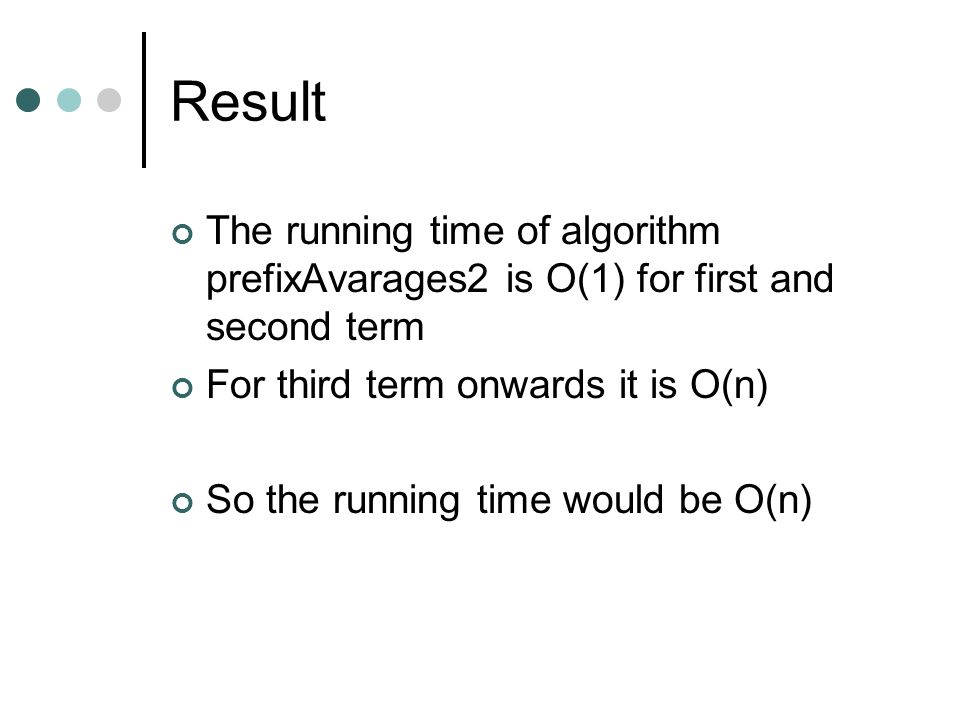 Result The running time of algorithm prefixAvarages2 is O(1) for first and second term. For third term onwards it is O(n)