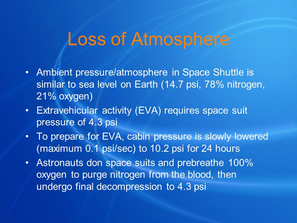 Loss of Atmosphere Ambient pressure/atmosphere in Space Shuttle is similar to sea level on Earth (14.7 psi, 78% nitrogen, 21% oxygen)