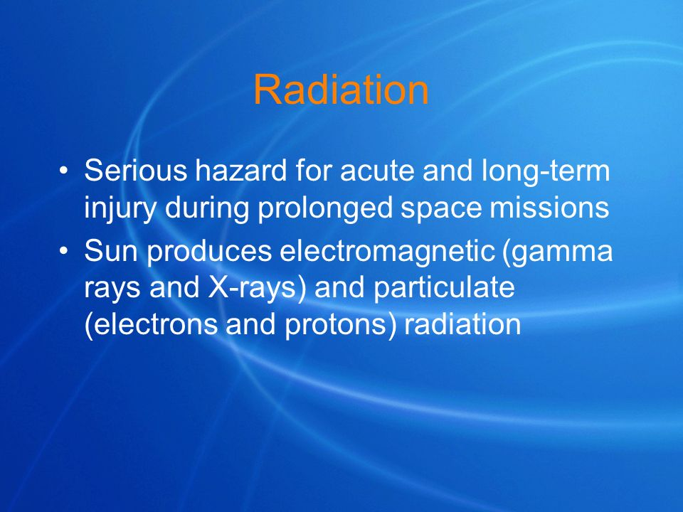 Radiation Serious hazard for acute and long-term injury during prolonged space missions.