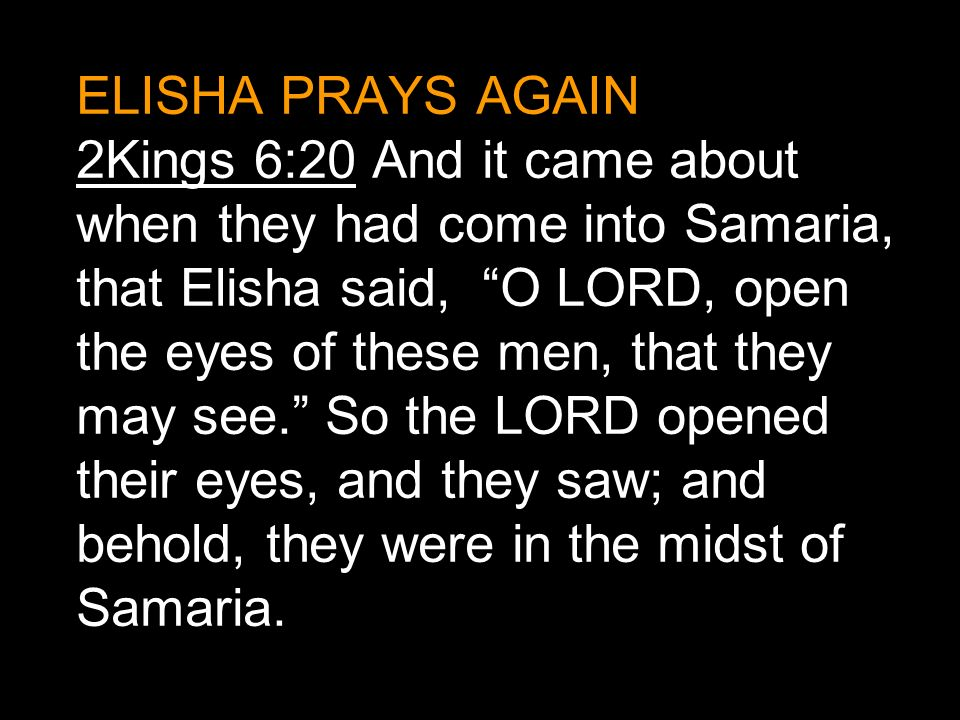 ELISHA PRAYS AGAIN 2Kings 6:20 And it came about when they had come into Samaria, that Elisha said, O LORD, open the eyes of these men, that they may see. So the LORD opened their eyes, and they saw; and behold, they were in the midst of Samaria.