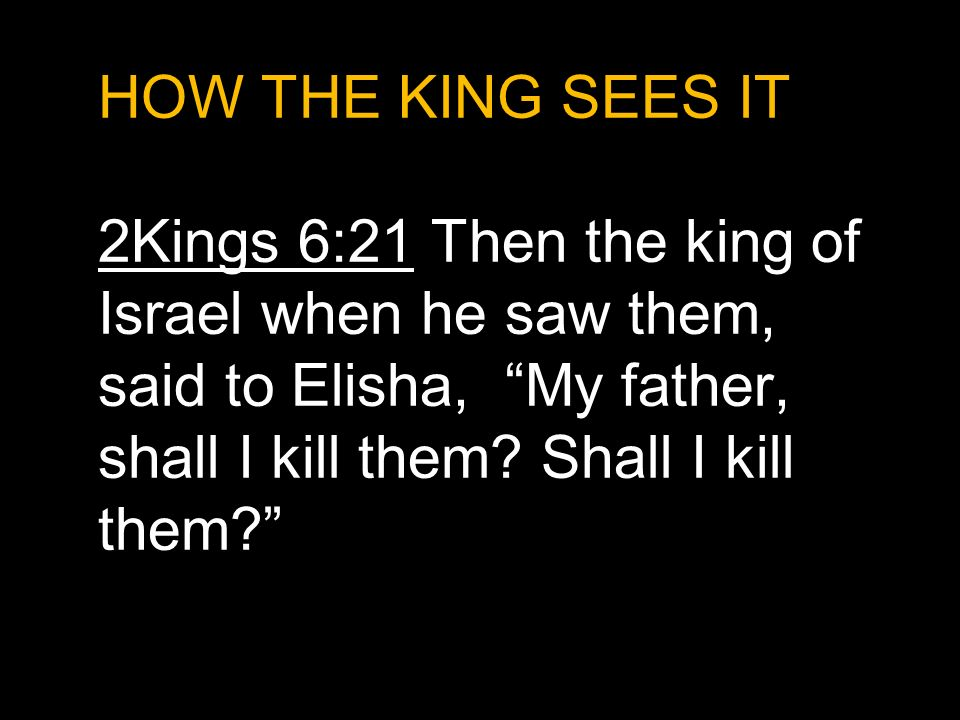HOW THE KING SEES IT 2Kings 6:21 Then the king of Israel when he saw them, said to Elisha, My father, shall I kill them.