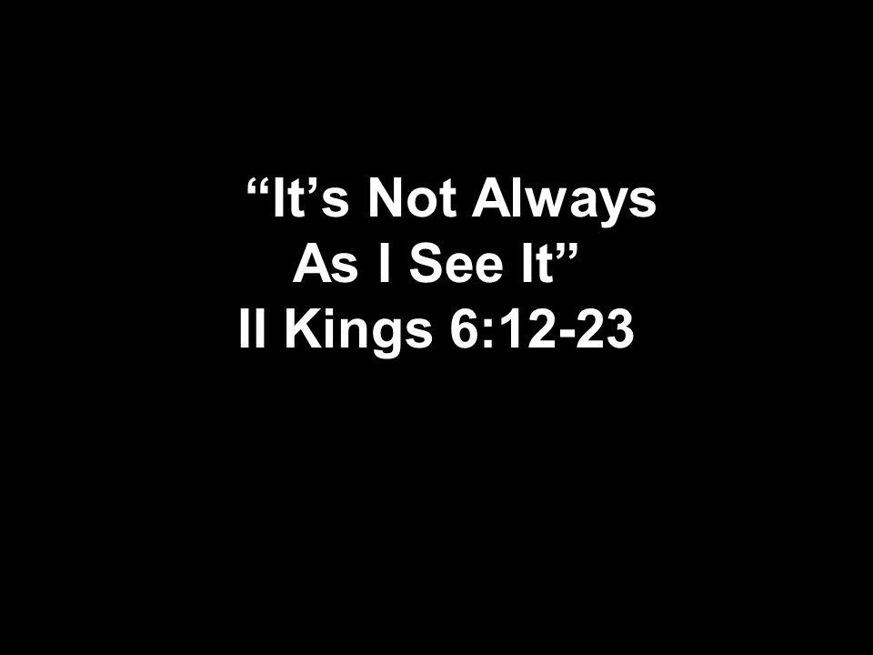 It's Not Always As I See It II Kings 6:12-23