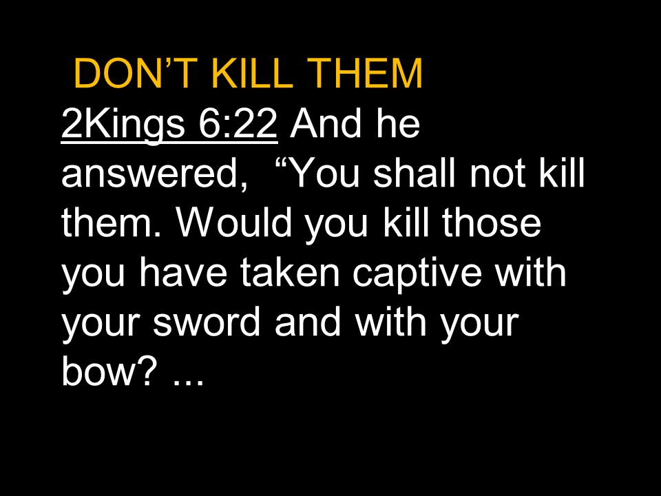 DON'T KILL THEM. 2Kings 6:22 And he answered, You shall not kill them