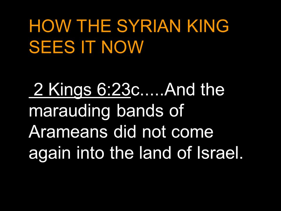 HOW THE SYRIAN KING SEES IT NOW. 2 Kings 6:23c