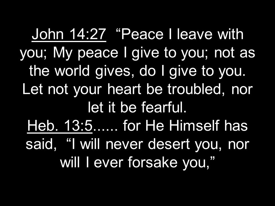 John 14:27 Peace I leave with you; My peace I give to you; not as the world gives, do I give to you.