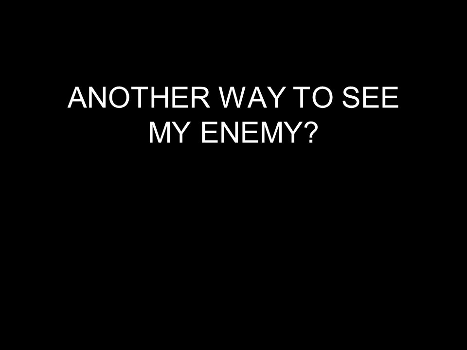 ANOTHER WAY TO SEE MY ENEMY