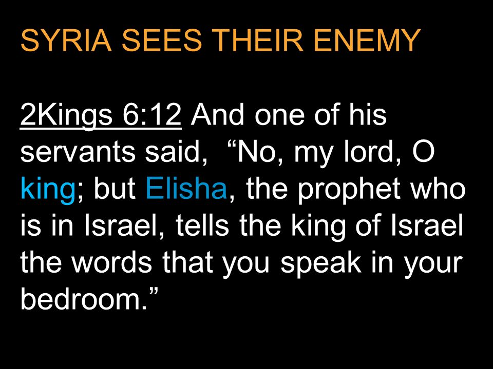 SYRIA SEES THEIR ENEMY 2Kings 6:12 And one of his servants said, No, my lord, O king; but Elisha, the prophet who is in Israel, tells the king of Israel the words that you speak in your bedroom.