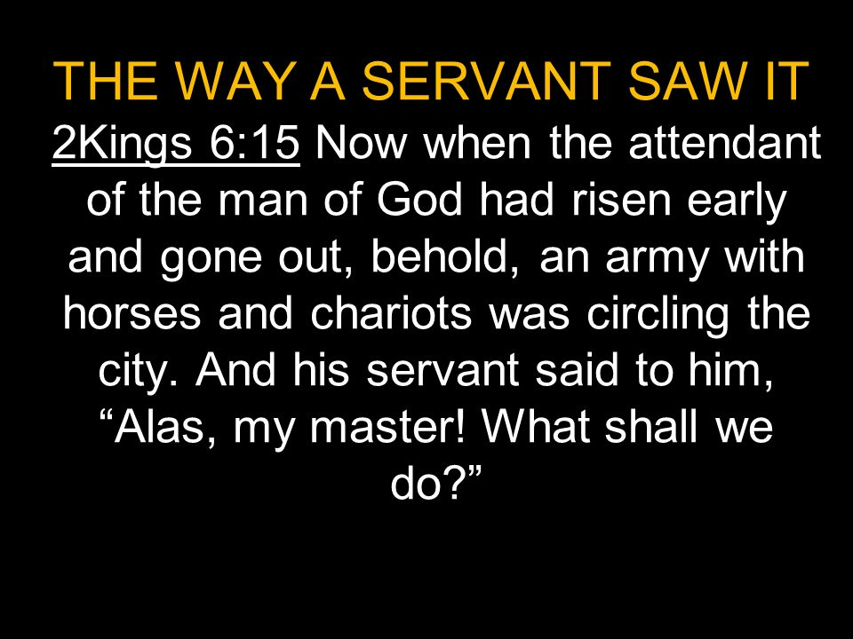 THE WAY A SERVANT SAW IT 2Kings 6:15 Now when the attendant of the man of God had risen early and gone out, behold, an army with horses and chariots was circling the city.